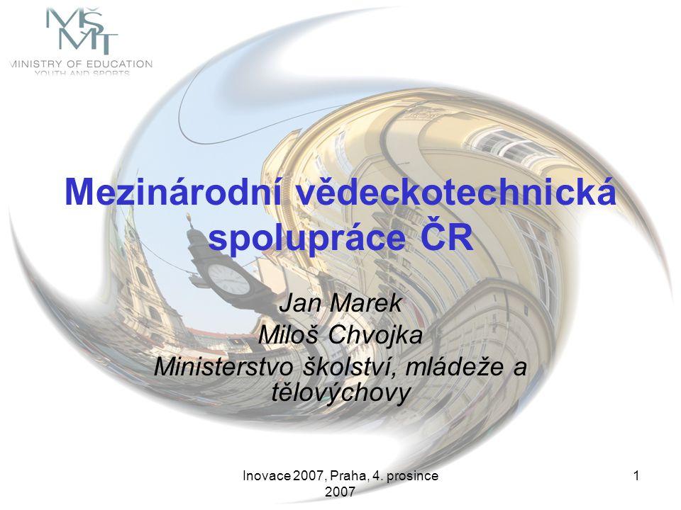Inovace 2007, Praha, 4. prosince 2007 1 Mezinárodní vědeckotechnická spolupráce ČR Jan Marek Miloš Chvojka Ministerstvo školství, mládeže a tělovýchov