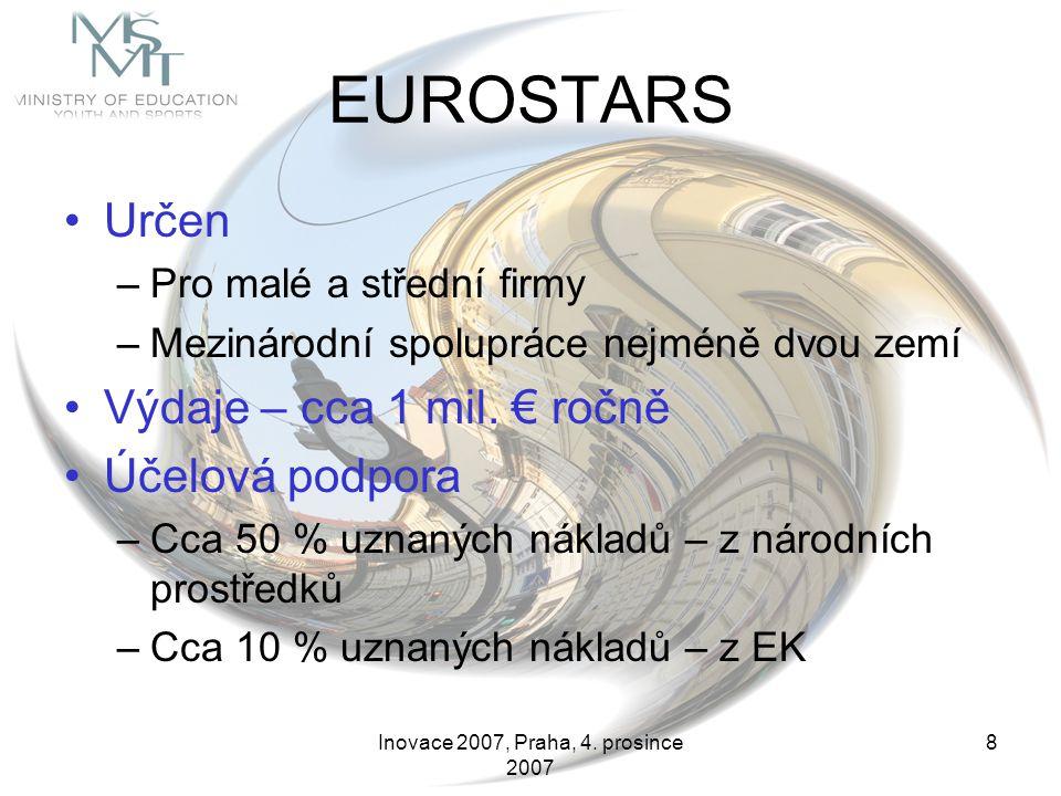 Inovace 2007, Praha, 4. prosince 2007 8 EUROSTARS Určen –Pro malé a střední firmy –Mezinárodní spolupráce nejméně dvou zemí Výdaje – cca 1 mil. € ročn