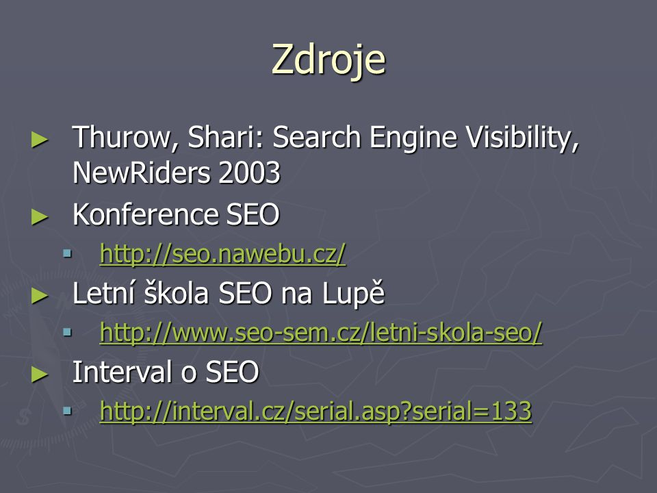 Zdroje ► Thurow, Shari: Search Engine Visibility, NewRiders 2003 ► Konference SEO  http://seo.nawebu.cz/ http://seo.nawebu.cz/ ► Letní škola SEO na Lupě  http://www.seo-sem.cz/letni-skola-seo/ http://www.seo-sem.cz/letni-skola-seo/ ► Interval o SEO  http://interval.cz/serial.asp serial=133 http://interval.cz/serial.asp serial=133