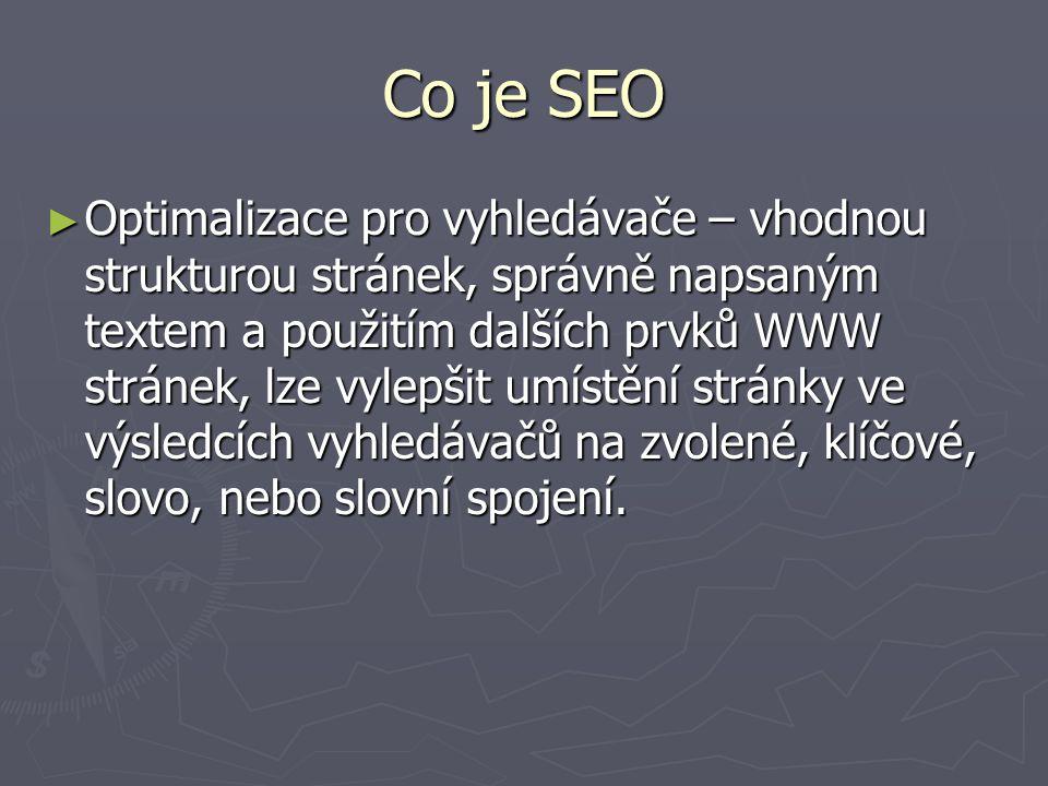 Co je SEO ► Optimalizace pro vyhledávače – vhodnou strukturou stránek, správně napsaným textem a použitím dalších prvků WWW stránek, lze vylepšit umístění stránky ve výsledcích vyhledávačů na zvolené, klíčové, slovo, nebo slovní spojení.