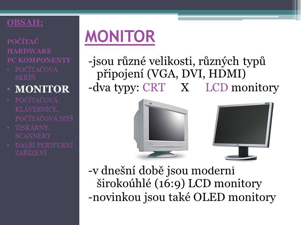 MONITOR -jsou různé velikosti, různých typů připojení (VGA, DVI, HDMI) -dva typy: CRT XLCD monitory -v dnešní době jsou moderní širokoúhlé (16:9) LCD