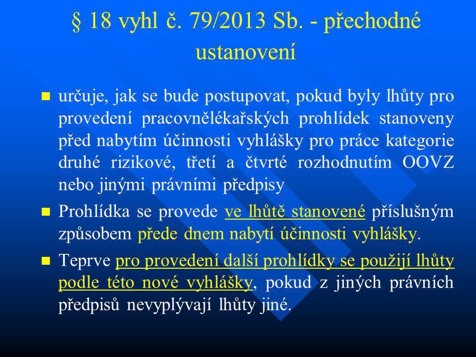 § 18 vyhl č. 79/2013 Sb. - přechodné ustanovení určuje, jak se bude postupovat, pokud byly lhůty pro provedení pracovnělékařských prohlídek stanoveny