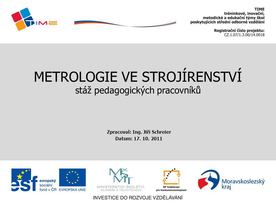 METROLOGIE VE STROJÍRENSTVÍ stáž pedagogických pracovníků Zpracoval: Ing. Jiří Schreier Datum: 17. 10. 2011