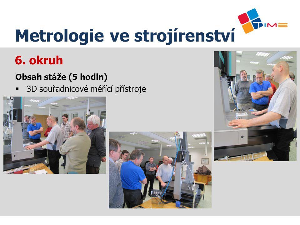 6. okruh Název prezentace Metrologie ve strojírenství Obsah stáže (5 hodin)  3D souřadnicové měřící přístroje