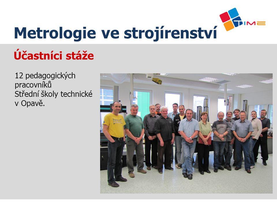 Účastníci stáže Název prezentace Metrologie ve strojírenství 12 pedagogických pracovníků Střední školy technické v Opavě.