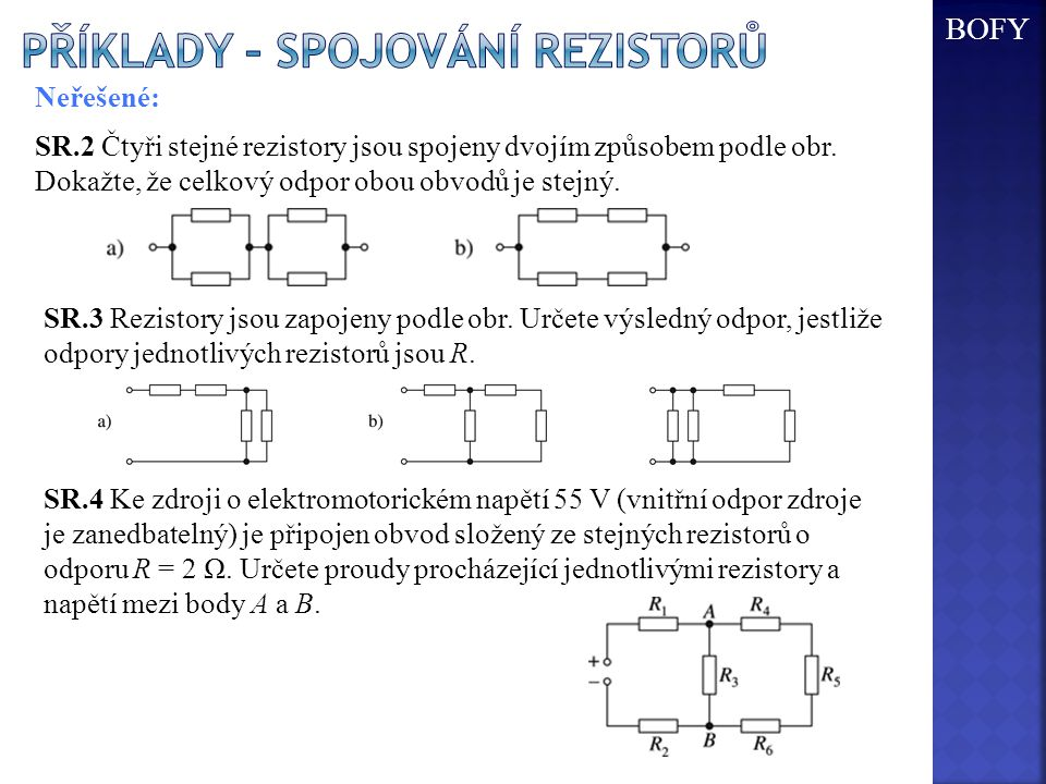 Neřešené: SR.2 Čtyři stejné rezistory jsou spojeny dvojím způsobem podle obr. Dokažte, že celkový odpor obou obvodů je stejný. SR.3 Rezistory jsou zap