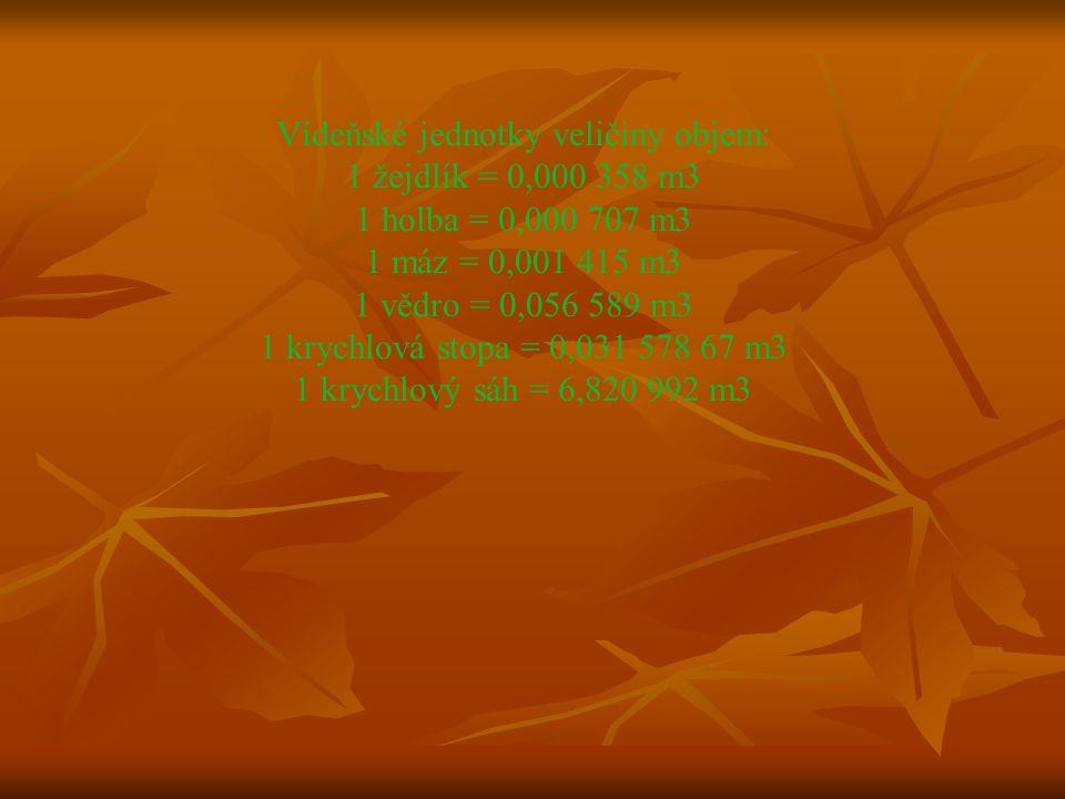 Vídeňské jednotky veličiny objem: 1 žejdlík = 0,000 358 m3 1 holba = 0,000 707 m3 1 máz = 0,001 415 m3 1 vědro = 0,056 589 m3 1 krychlová stopa = 0,031 578 67 m3 1 krychlový sáh = 6,820 992 m3