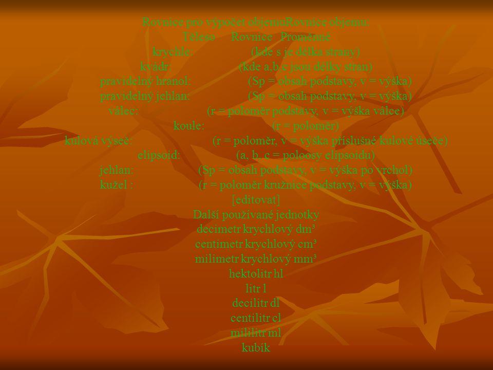 Rovnice pro výpočet objemuRovnice objemu: TělesoRovniceProměnné krychle:(kde s je délka strany) kvádr:(kde a,b,c jsou délky stran) pravidelný hranol:(Sp = obsah podstavy, v = výška) pravidelný jehlan:(Sp = obsah podstavy, v = výška) válec:(r = poloměr podstavy, v = výška válce) koule:(r = poloměr) kulová výseč:(r = poloměr, v = výška příslušné kulové úseče) elipsoid:(a, b, c = poloosy elipsoidu) jehlan:(Sp = obsah podstavy, v = výška po vrchol) kužel :(r = poloměr kružnice podstavy, v = výška) [editovat] Další používané jednotky decimetr krychlový dm³ centimetr krychlový cm³ milimetr krychlový mm³ hektolitr hl litr l decilitr dl centilitr cl mililitr ml kubík