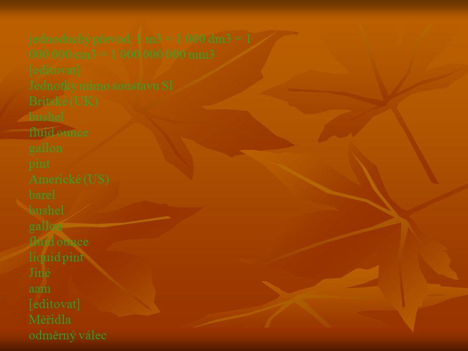 jednoduchý převod: 1 m3 = 1 000 dm3 = 1 000 000 cm3 = 1 000 000 000 mm3 [editovat] Jednotky mimo soustavu SI Britské (UK) bushel fluid ounce gallon pint Americké (US) barel bushel gallon fluid ounce liquid pint Jiné aam [editovat] Měřidla odměrný válec