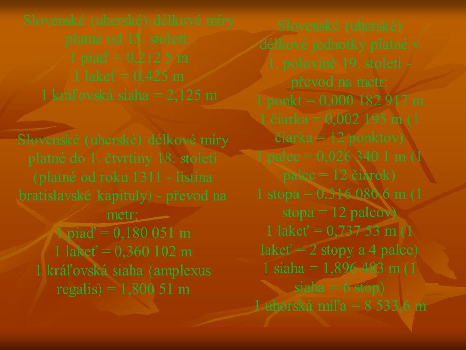 Slovenské (uherské) délkové míry platné od 15. století: 1 piaď = 0,212 5 m 1 lakeť = 0,425 m 1 kráľovská siaha = 2,125 m Slovenské (uherské) délkové m