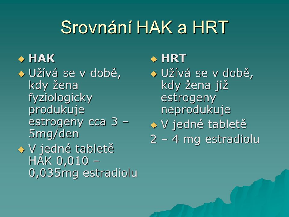 Srovnání HAK a HRT  HAK  Užívá se v době, kdy žena fyziologicky produkuje estrogeny cca 3 – 5mg/den  V jedné tabletě HAK 0,010 – 0,035mg estradiolu
