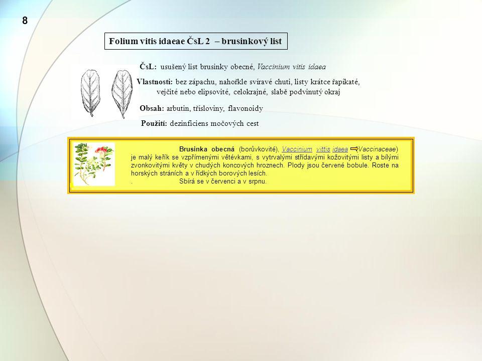 8 Folium vitis idaeae ČsL 2 – brusinkový list ČsL: usušený list brusinky obecné, Vaccinium vitis idaea Vlastnosti: bez zápachu, nahořkle svíravé chuti