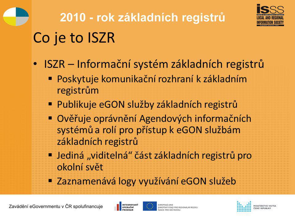 """Co je to ISZR ISZR – Informační systém základních registrů  Poskytuje komunikační rozhraní k základním registrům  Publikuje eGON služby základních registrů  Ověřuje oprávnění Agendových informačních systémů a rolí pro přístup k eGON službám základních registrů  Jediná """"viditelná část základních registrů pro okolní svět  Zaznamenává logy využívání eGON služeb"""