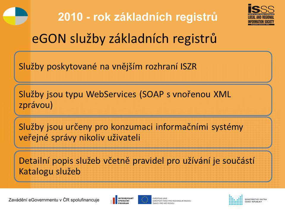 eGON služby základních registrů Služby poskytované na vnějším rozhraní ISZR Služby jsou typu WebServices (SOAP s vnořenou XML zprávou) Služby jsou určeny pro konzumaci informačními systémy veřejné správy nikoliv uživateli Detailní popis služeb včetně pravidel pro užívání je součástí Katalogu služeb