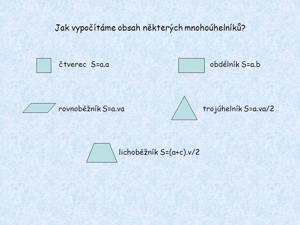 Jak vypočítáme obsah některých mnohoúhelníků? čtverec S=a.a obdélník S=a.b rovnoběžník S=a.va trojúhelník S=a.va/2 lichoběžník S=(a+c).v/2