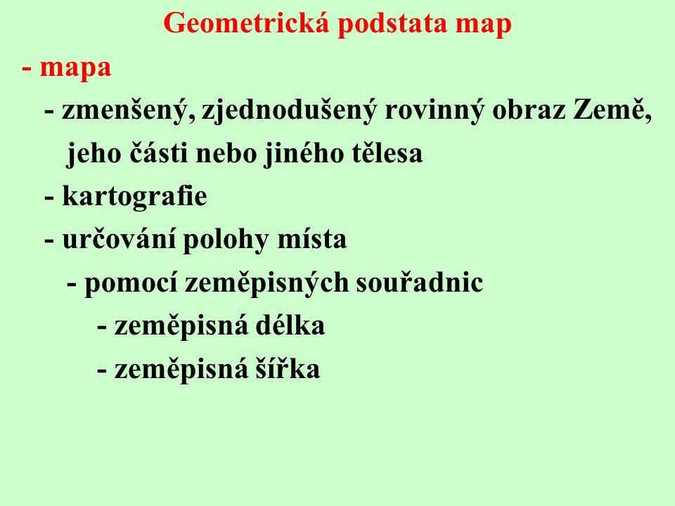 Geometrická podstata map - mapa - zmenšený, zjednodušený rovinný obraz Země, jeho části nebo jiného tělesa - kartografie - určování polohy místa - pomocí zeměpisných souřadnic - zeměpisná délka - zeměpisná šířka