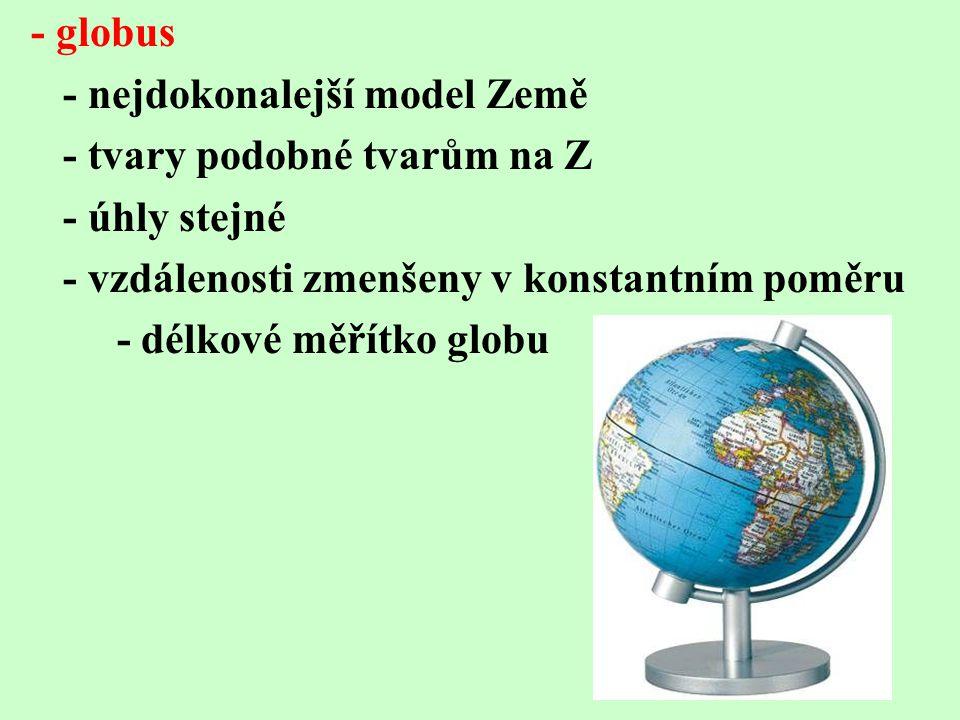 - globus - nejdokonalejší model Země - tvary podobné tvarům na Z - úhly stejné - vzdálenosti zmenšeny v konstantním poměru - délkové měřítko globu