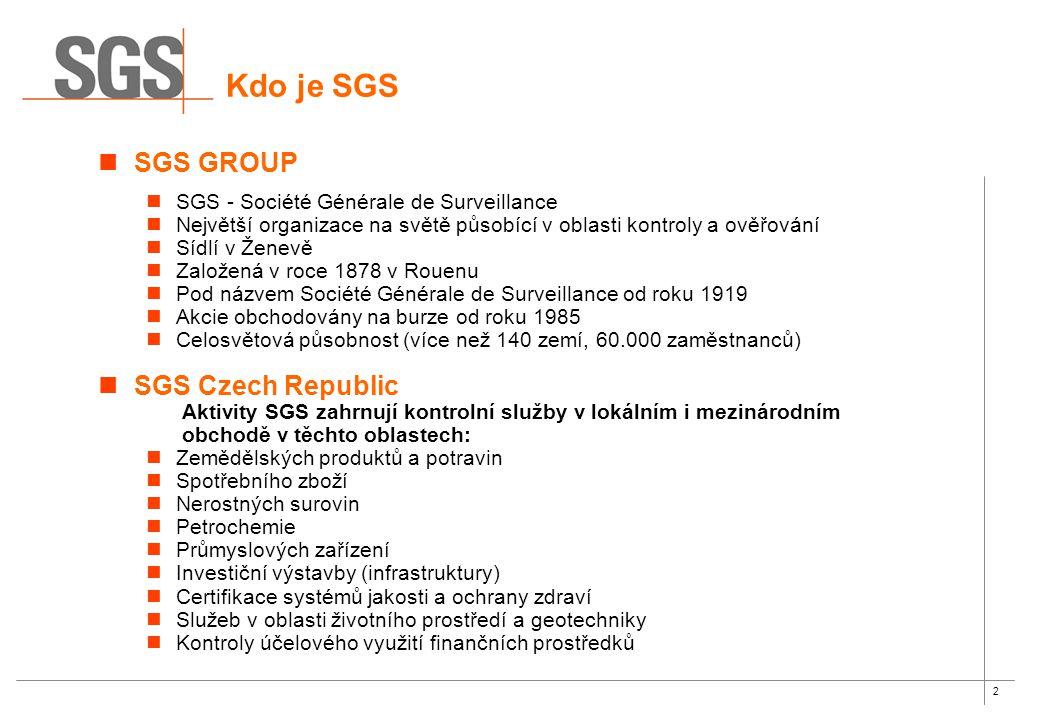 2 Kdo je SGS SGS GROUP SGS - Société Générale de Surveillance Největší organizace na světě působící v oblasti kontroly a ověřování Sídlí v Ženevě Založená v roce 1878 v Rouenu Pod názvem Société Générale de Surveillance od roku 1919 Akcie obchodovány na burze od roku 1985 Celosvětová působnost (více než 140 zemí, 60.000 zaměstnanců) SGS Czech Republic Aktivity SGS zahrnují kontrolní služby v lokálním i mezinárodním obchodě v těchto oblastech: Zemědělských produktů a potravin Spotřebního zboží Nerostných surovin Petrochemie Průmyslových zařízení Investiční výstavby (infrastruktury) Certifikace systémů jakosti a ochrany zdraví Služeb v oblasti životního prostředí a geotechniky Kontroly účelového využití finančních prostředků
