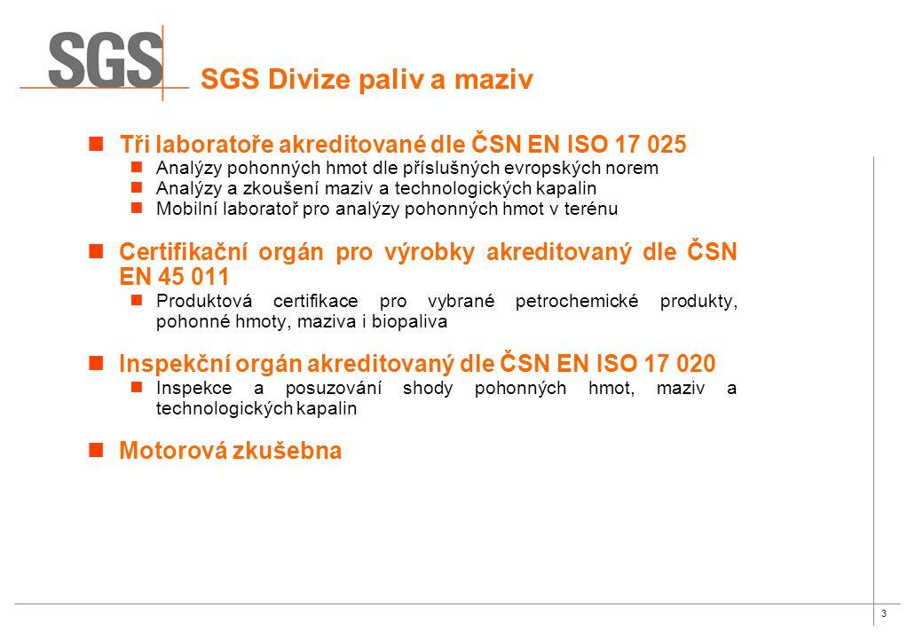 3 SGS Divize paliv a maziv Tři laboratoře akreditované dle ČSN EN ISO 17 025 Analýzy pohonných hmot dle příslušných evropských norem Analýzy a zkoušení maziv a technologických kapalin Mobilní laboratoř pro analýzy pohonných hmot v terénu Certifikační orgán pro výrobky akreditovaný dle ČSN EN 45 011 Produktová certifikace pro vybrané petrochemické produkty, pohonné hmoty, maziva i biopaliva Inspekční orgán akreditovaný dle ČSN EN ISO 17 020 Inspekce a posuzování shody pohonných hmot, maziv a technologických kapalin Motorová zkušebna