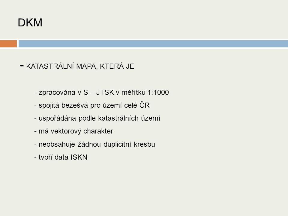DKM = KATASTRÁLNÍ MAPA, KTERÁ JE - zpracována v S – JTSK v měřítku 1:1000 - spojitá bezešvá pro území celé ČR - uspořádána podle katastrálních území - má vektorový charakter - neobsahuje žádnou duplicitní kresbu - tvoří data ISKN