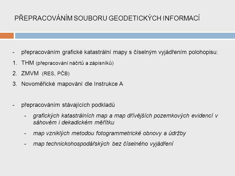 PŘEPRACOVÁNÍM SOUBORU GEODETICKÝCH INFORMACÍ -přepracováním grafické katastrální mapy s číselným vyjádřením polohopisu: 1.THM (přepracování náčrtů a zápisníků) 2.ZMVM (RES, PČB) 3.Novoměřické mapování dle Instrukce A -přepracováním stávajících podkladů -grafických katastrálních map a map dřívějších pozemkových evidencí v sáhovém i dekadickém měřítku -map vzniklých metodou fotogrammetrické obnovy a údržby -map technickohospodářských bez číselného vyjádření