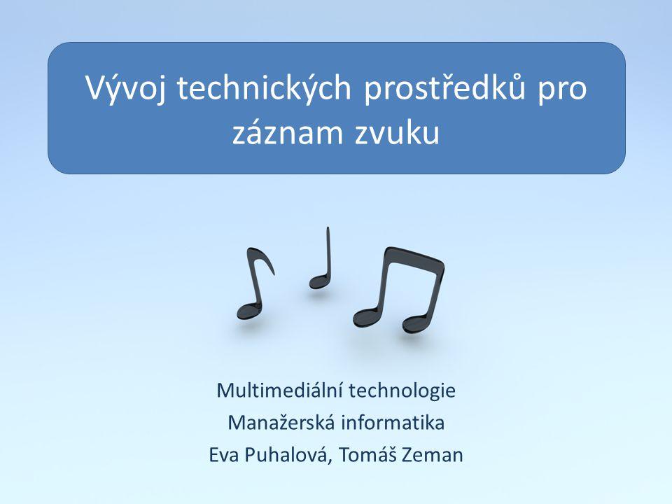 Vývoj technických prostředků pro záznam zvuku Multimediální technologie Manažerská informatika Eva Puhalová, Tomáš Zeman