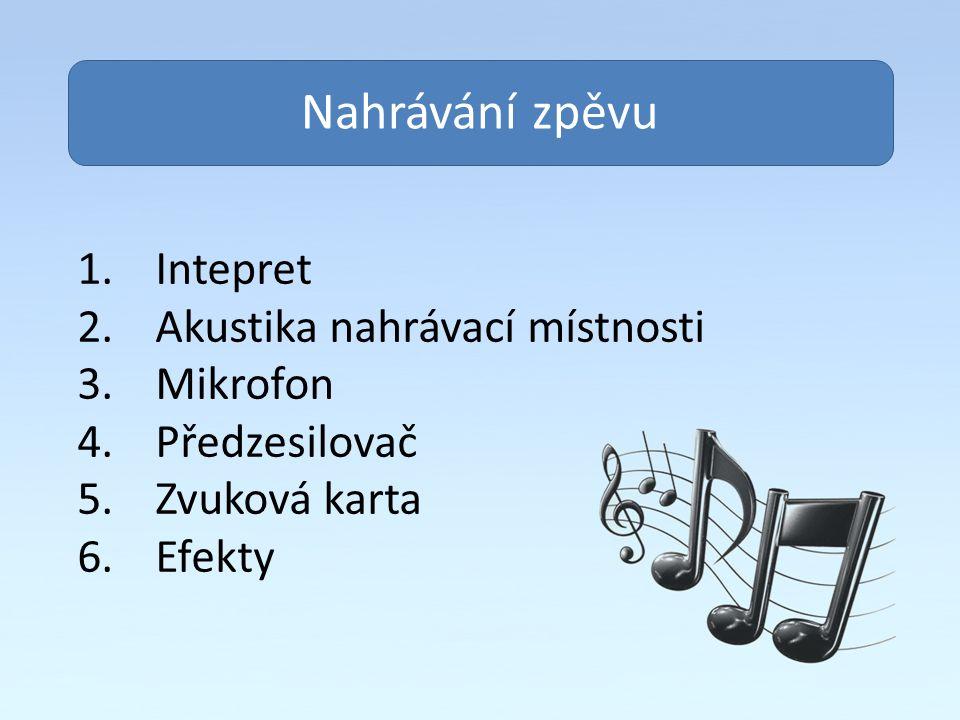 Obsah Nahrávání zpěvu 1.Intepret 2.Akustika nahrávací místnosti 3.Mikrofon 4.Předzesilovač 5.Zvuková karta 6.Efekty