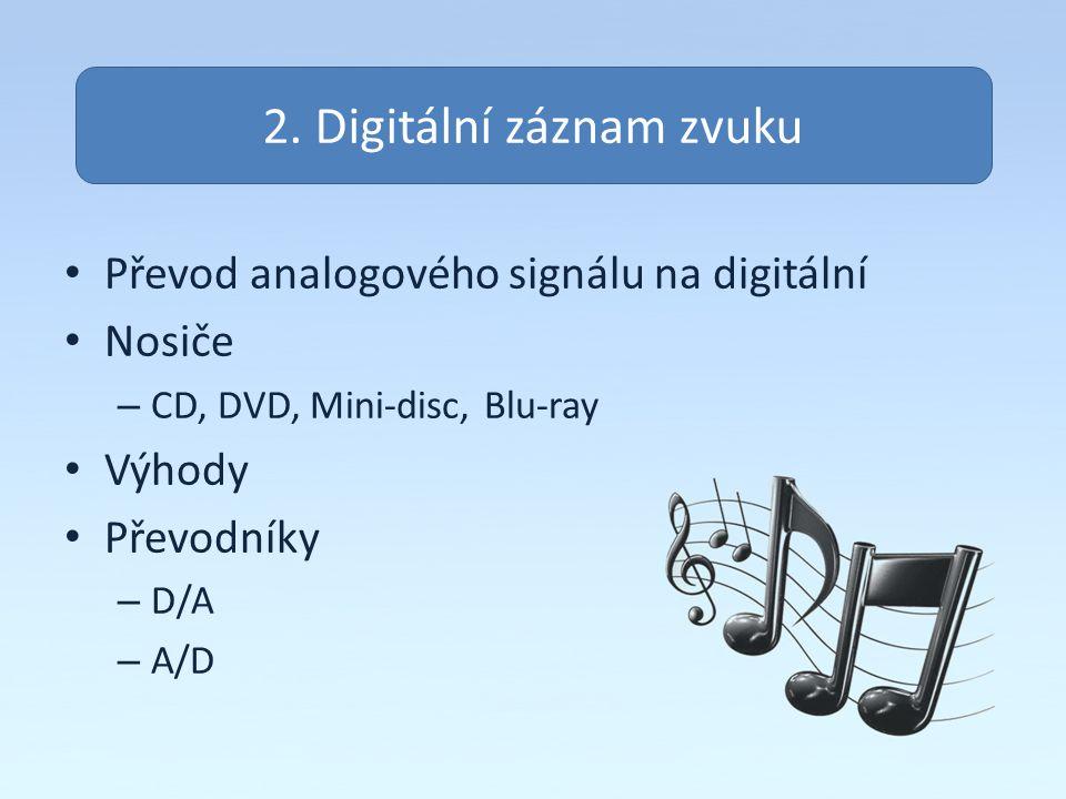 Převod analogového signálu na digitální Nosiče – CD, DVD, Mini-disc, Blu-ray Výhody Převodníky – D/A – A/D 2. Digitální záznam zvuku