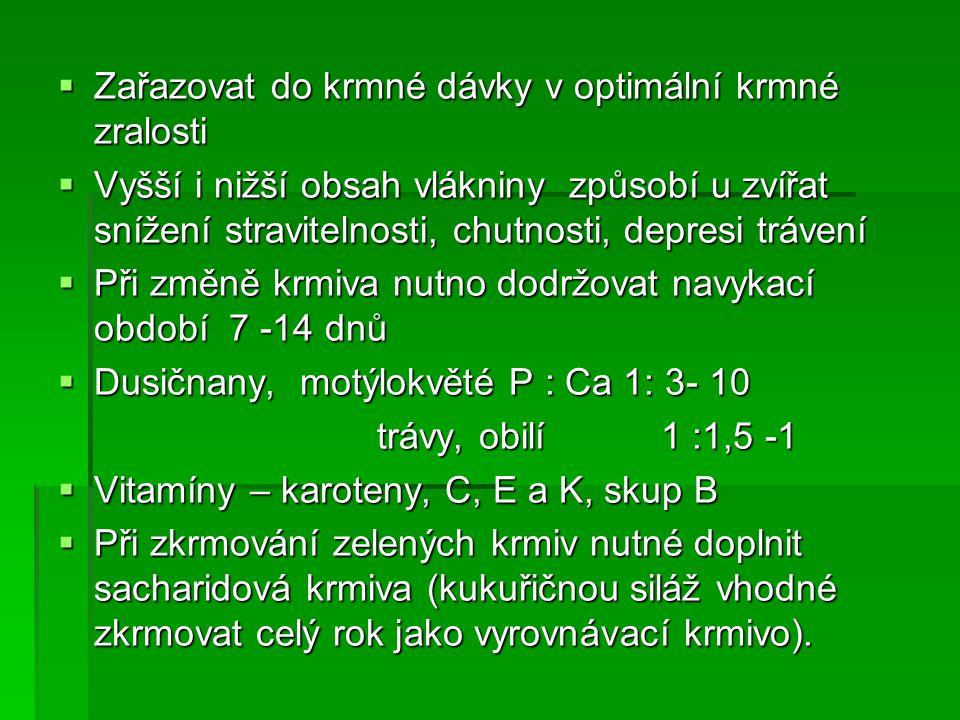  Zařazovat do krmné dávky v optimální krmné zralosti  Vyšší i nižší obsah vlákniny způsobí u zvířat snížení stravitelnosti, chutnosti, depresi trávení  Při změně krmiva nutno dodržovat navykací období 7 -14 dnů  Dusičnany, motýlokvěté P : Ca 1: 3- 10 trávy, obilí 1 :1,5 -1 trávy, obilí 1 :1,5 -1  Vitamíny – karoteny, C, E a K, skup B  Při zkrmování zelených krmiv nutné doplnit sacharidová krmiva (kukuřičnou siláž vhodné zkrmovat celý rok jako vyrovnávací krmivo).