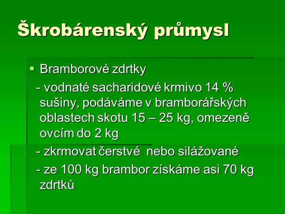 Škrobárenský průmysl  Bramborové zdrtky - vodnaté sacharidové krmivo 14 % sušiny, podáváme v bramborářských oblastech skotu 15 – 25 kg, omezeně ovcím do 2 kg - vodnaté sacharidové krmivo 14 % sušiny, podáváme v bramborářských oblastech skotu 15 – 25 kg, omezeně ovcím do 2 kg - zkrmovat čerstvé nebo silážované - zkrmovat čerstvé nebo silážované - ze 100 kg brambor získáme asi 70 kg zdrtků - ze 100 kg brambor získáme asi 70 kg zdrtků