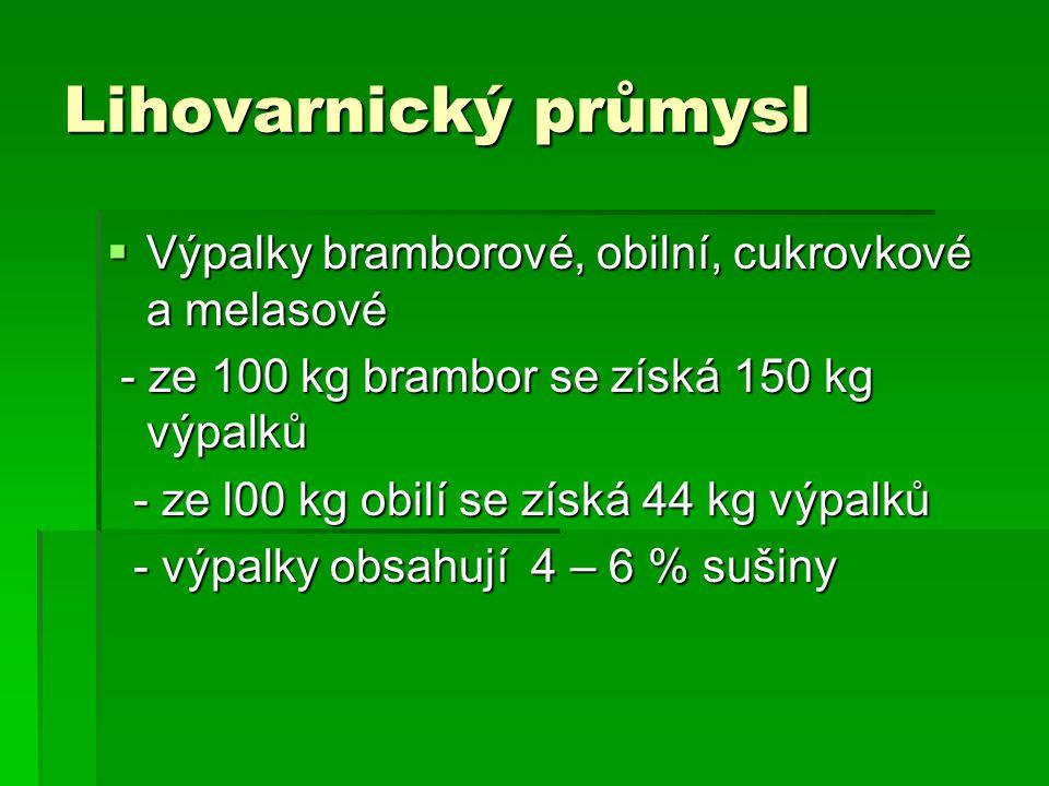 Lihovarnický průmysl  Výpalky bramborové, obilní, cukrovkové a melasové - ze 100 kg brambor se získá 150 kg výpalků - ze 100 kg brambor se získá 150 kg výpalků - ze l00 kg obilí se získá 44 kg výpalků - ze l00 kg obilí se získá 44 kg výpalků - výpalky obsahují 4 – 6 % sušiny - výpalky obsahují 4 – 6 % sušiny