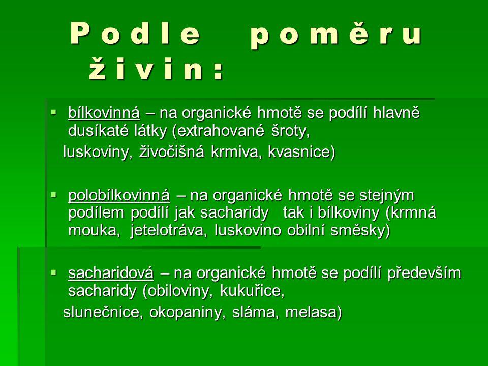 P o d l e p o m ě r u ž i v i n : P o d l e p o m ě r u ž i v i n :  bílkovinná – na organické hmotě se podílí hlavně dusíkaté látky (extrahované šroty, luskoviny, živočišná krmiva, kvasnice) luskoviny, živočišná krmiva, kvasnice)  polobílkovinná – na organické hmotě se stejným podílem podílí jak sacharidy tak i bílkoviny (krmná mouka, jetelotráva, luskovino obilní směsky)  sacharidová – na organické hmotě se podílí především sacharidy (obiloviny, kukuřice, slunečnice, okopaniny, sláma, melasa) slunečnice, okopaniny, sláma, melasa)
