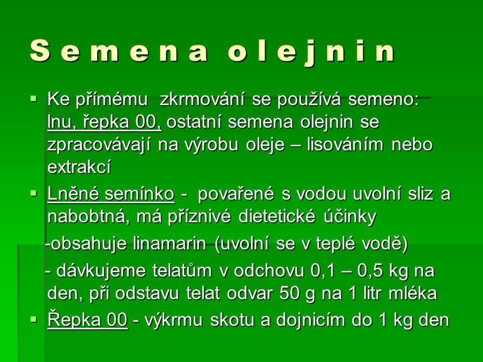 S e m e n a o l e j n i n  Ke přímému zkrmování se používá semeno: lnu, řepka 00, ostatní semena olejnin se zpracovávají na výrobu oleje – lisováním nebo extrakcí  Lněné semínko - povařené s vodou uvolní sliz a nabobtná, má příznivé dietetické účinky -obsahuje linamarin (uvolní se v teplé vodě) -obsahuje linamarin (uvolní se v teplé vodě) - dávkujeme telatům v odchovu 0,1 – 0,5 kg na den, při odstavu telat odvar 50 g na 1 litr mléka - dávkujeme telatům v odchovu 0,1 – 0,5 kg na den, při odstavu telat odvar 50 g na 1 litr mléka  Řepka 00 - výkrmu skotu a dojnicím do 1 kg den
