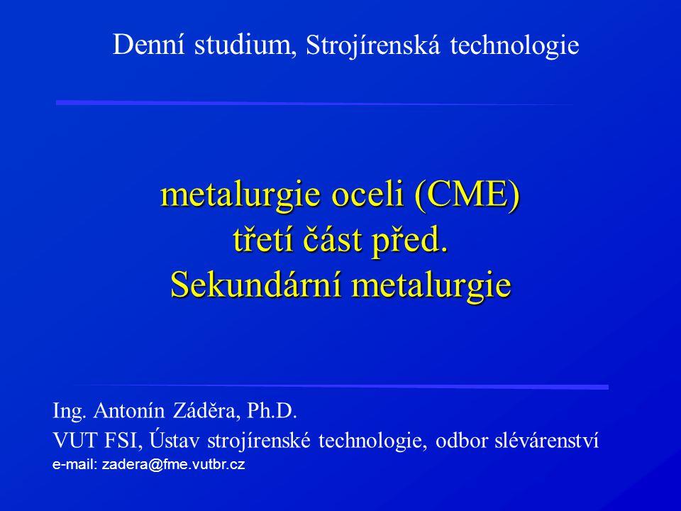 metalurgie oceli (CME) třetí část před. Sekundární metalurgie Denní studium, Strojírenská technologie Ing. Antonín Záděra, Ph.D. VUT FSI, Ústav strojí