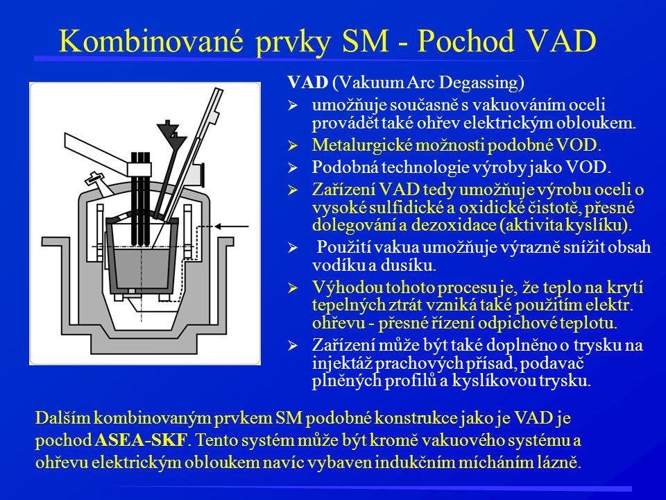 Kombinované prvky SM - Pochod VAD VAD (Vakuum Arc Degassing)  umožňuje současně s vakuováním oceli provádět také ohřev elektrickým obloukem.