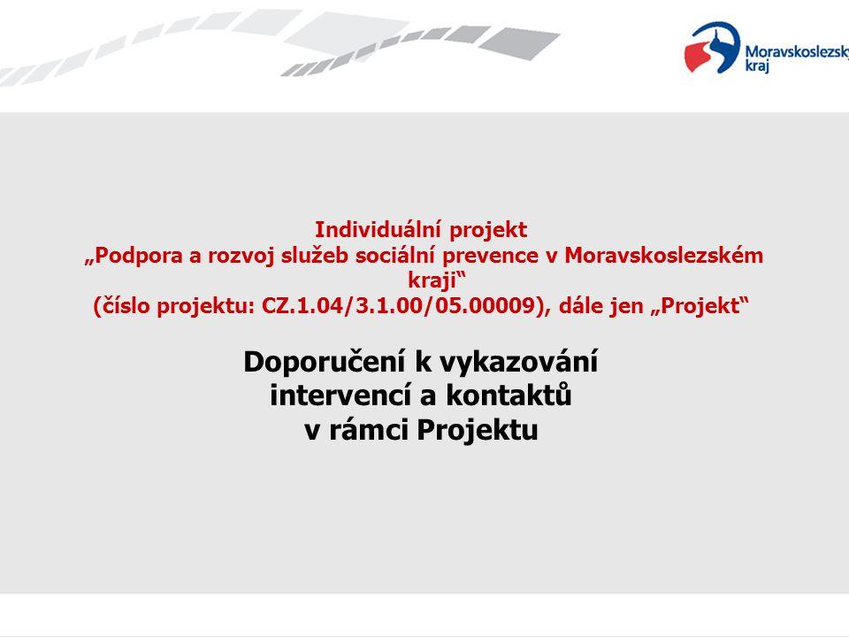 """Individuální projekt """"Podpora a rozvoj služeb sociální prevence v Moravskoslezském kraji (číslo projektu: CZ.1.04/3.1.00/05.00009), dále jen """"Projekt Doporučení k vykazování intervencí a kontaktů v rámci Projektu"""
