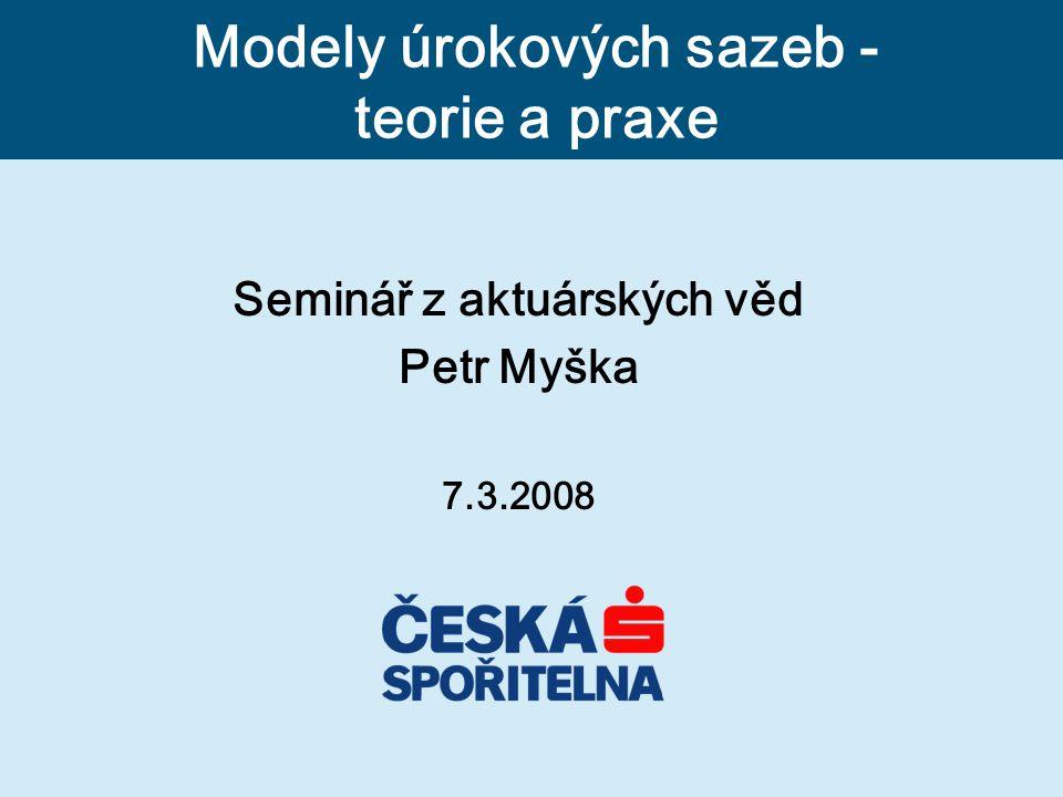 Seminář z aktuárských věd Petr Myška 7.3.2008 Modely úrokových sazeb - teorie a praxe