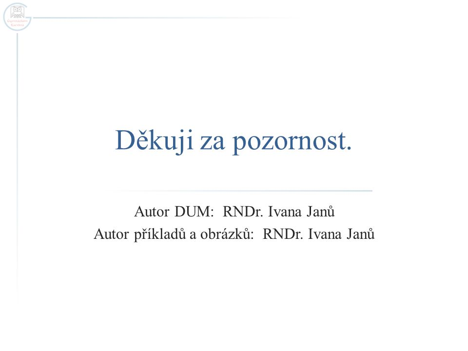 Děkuji za pozornost. Autor DUM: RNDr. Ivana Janů Autor příkladů a obrázků: RNDr. Ivana Janů