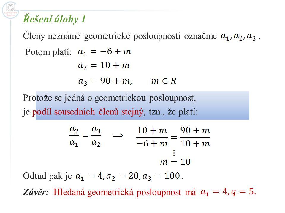 Řešení úlohy 1 Členy neznámé geometrické posloupnosti označme. Potom platí: Protože se jedná o geometrickou posloupnost, je podíl sousedních členů ste