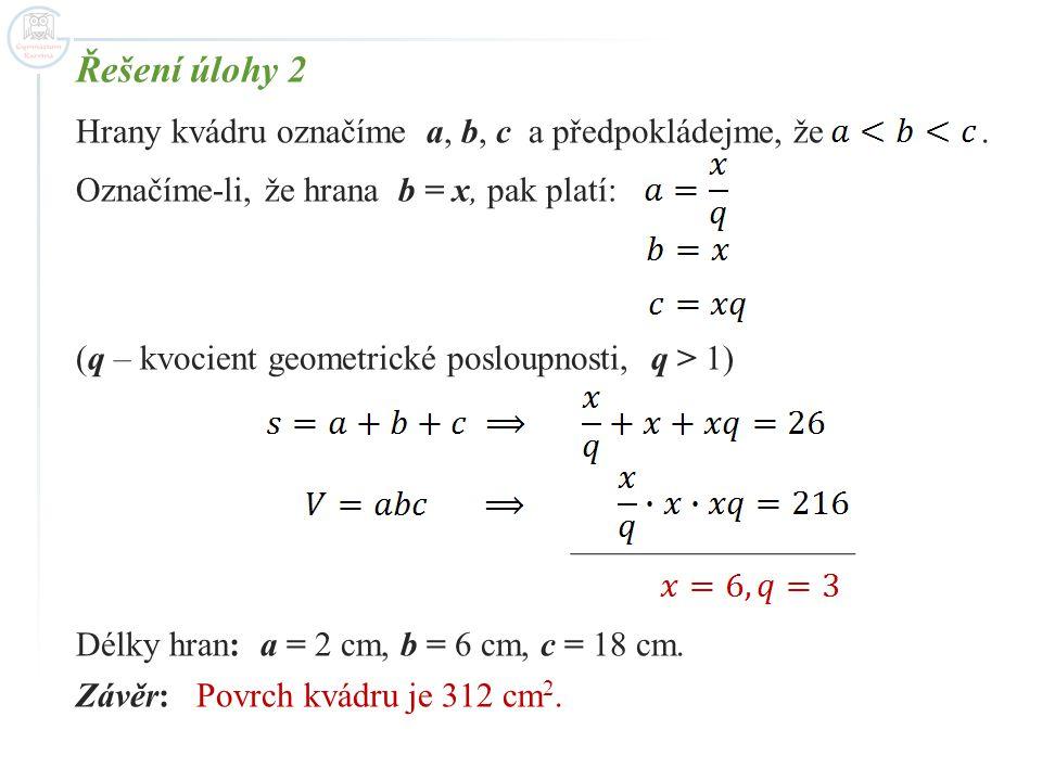 Řešení úlohy 2 Hrany kvádru označíme a, b, c a předpokládejme, že. Označíme-li, že hrana b = x, pak platí: (q – kvocient geometrické posloupnosti, q >