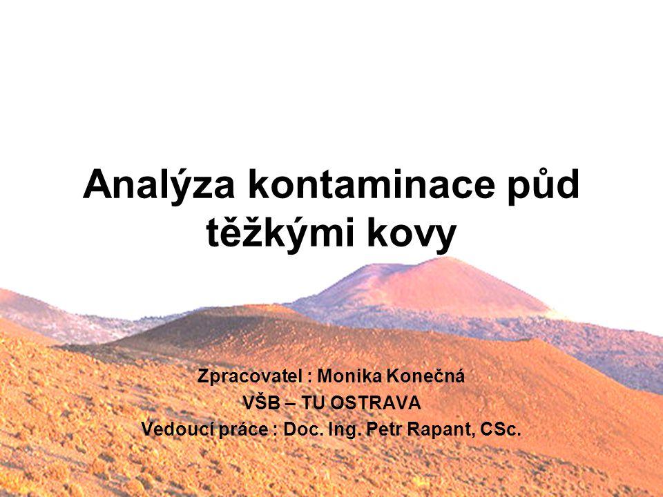 Analýza kontaminace půd těžkými kovy Zpracovatel : Monika Konečná VŠB – TU OSTRAVA Vedoucí práce : Doc. Ing. Petr Rapant, CSc.