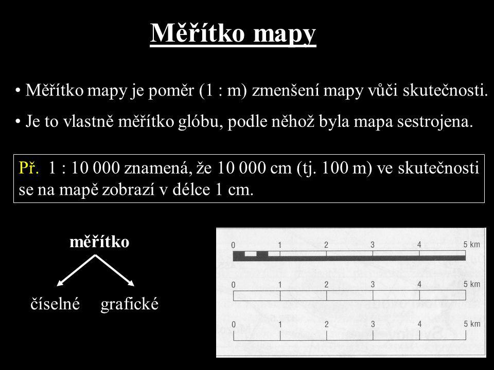Měřítko mapy Měřítko mapy je poměr (1 : m) zmenšení mapy vůči skutečnosti. Je to vlastně měřítko glóbu, podle něhož byla mapa sestrojena. Př. 1 : 10 0