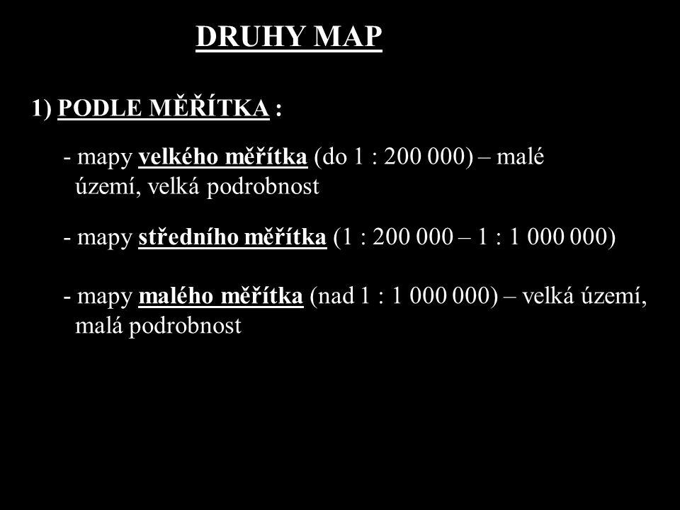 1) PODLE MĚŘÍTKA : - mapy velkého měřítka (do 1 : 200 000) – malé území, velká podrobnost - mapy středního měřítka (1 : 200 000 – 1 : 1 000 000) - map