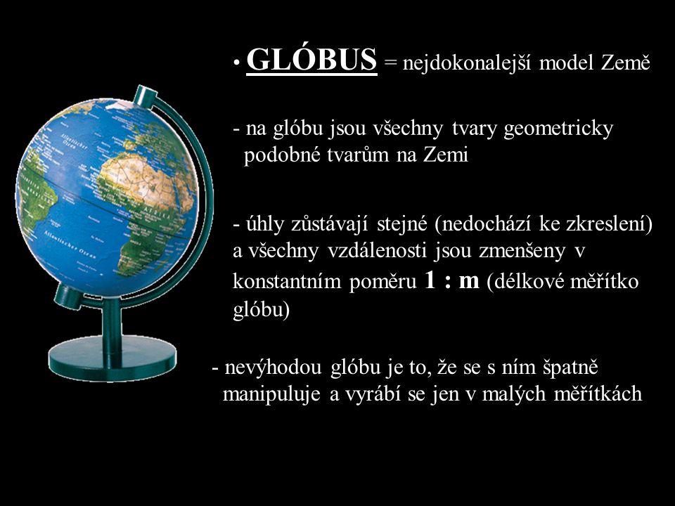 GLÓBUS = nejdokonalejší model Země - na glóbu jsou všechny tvary geometricky podobné tvarům na Zemi - úhly zůstávají stejné (nedochází ke zkreslení) a