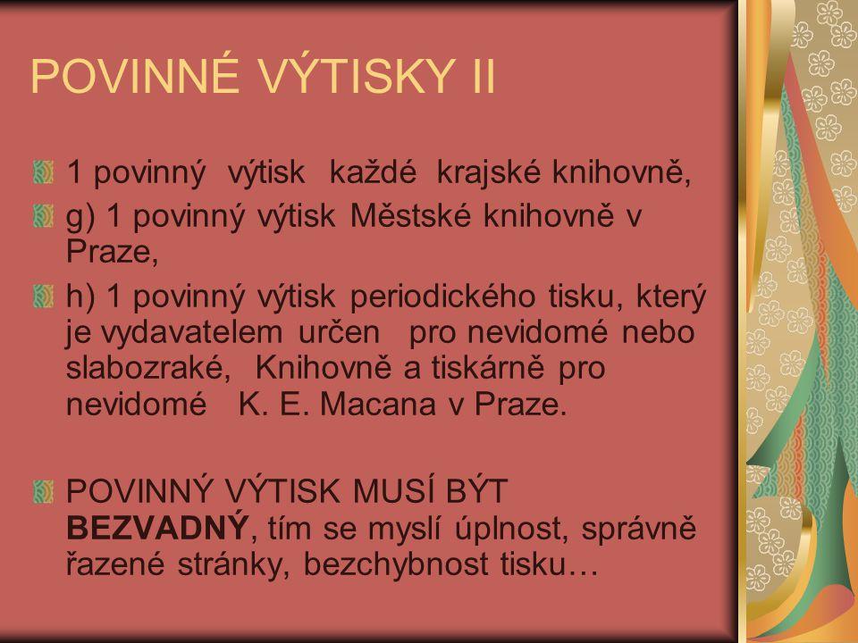 POVINNÉ VÝTISKY II 1 povinný výtisk každé krajské knihovně, g) 1 povinný výtisk Městské knihovně v Praze, h) 1 povinný výtisk periodického tisku, který je vydavatelem určen pro nevidomé nebo slabozraké, Knihovně a tiskárně pro nevidomé K.