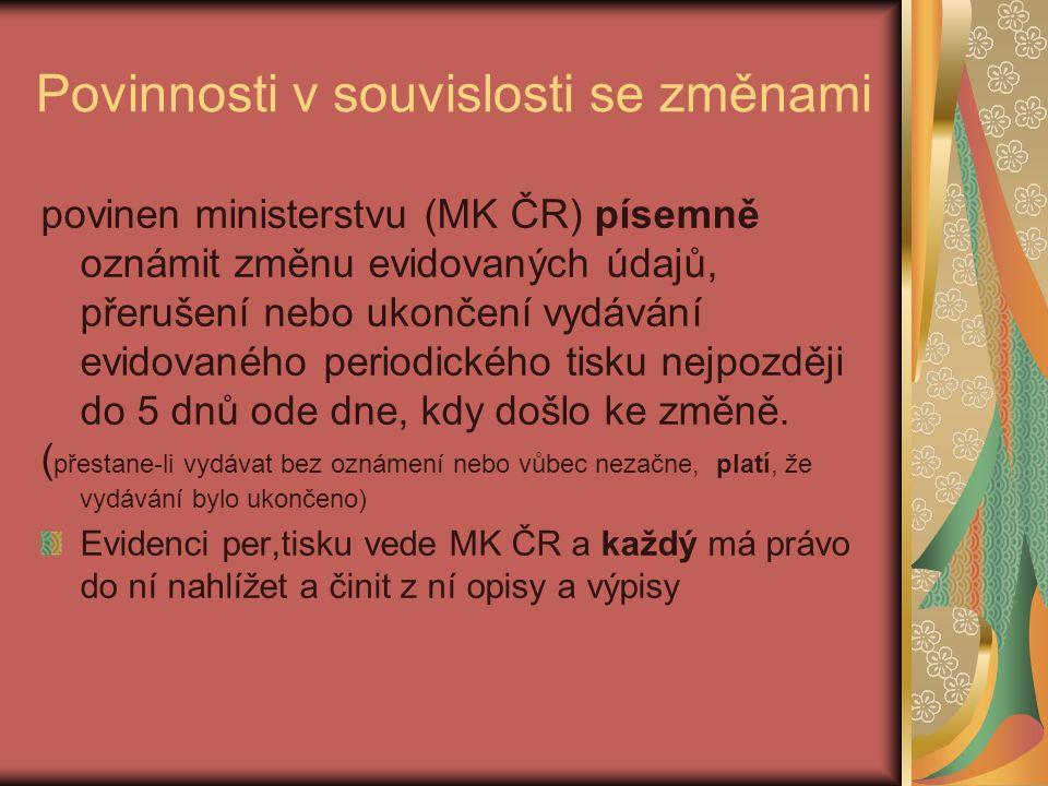 Povinnosti v souvislosti se změnami povinen ministerstvu (MK ČR) písemně oznámit změnu evidovaných údajů, přerušení nebo ukončení vydávání evidovaného periodického tisku nejpozději do 5 dnů ode dne, kdy došlo ke změně.