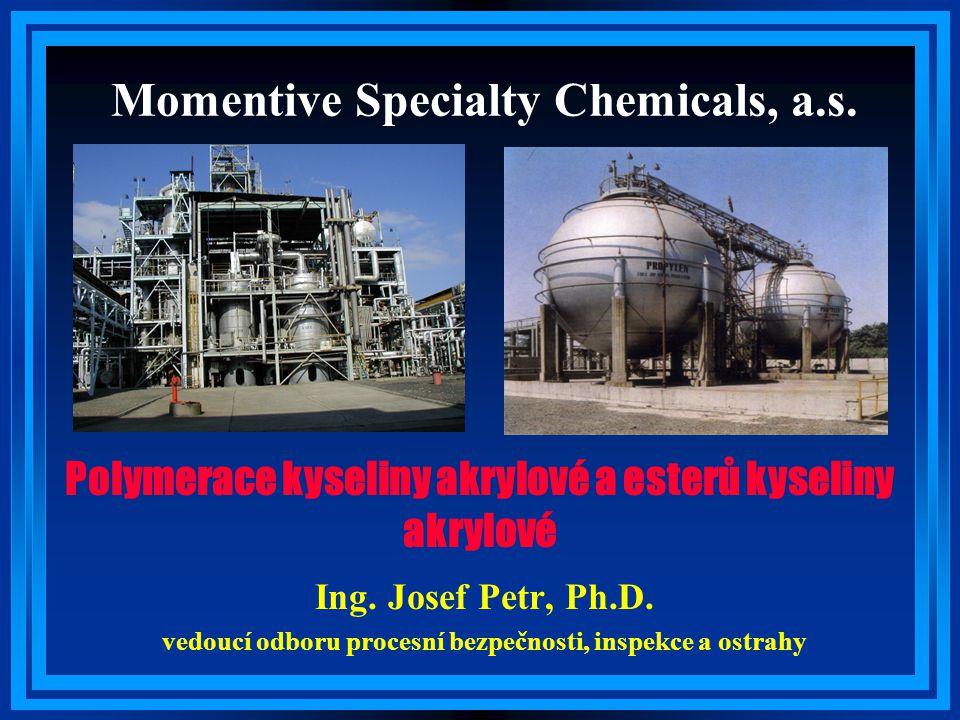 Momentive Specialty Chemicals, a.s. Ing. Josef Petr, Ph.D. vedoucí odboru procesní bezpečnosti, inspekce a ostrahy Polymerace kyseliny akrylové a este