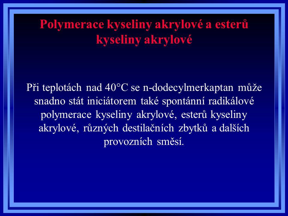 Polymerace kyseliny akrylové a esterů kyseliny akrylové Při teplotách nad 40°C se n-dodecylmerkaptan může snadno stát iniciátorem také spontánní radikálové polymerace kyseliny akrylové, esterů kyseliny akrylové, různých destilačních zbytků a dalších provozních směsí.