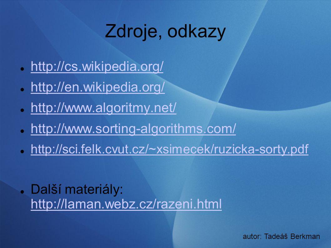 Zdroje, odkazy http://cs.wikipedia.org/ http://en.wikipedia.org/ http://www.algoritmy.net/ http://www.sorting-algorithms.com/ http://sci.felk.cvut.cz/~xsimecek/ruzicka-sorty.pdf Další materiály: http://laman.webz.cz/razeni.html http://laman.webz.cz/razeni.html autor: Tadeáš Berkman