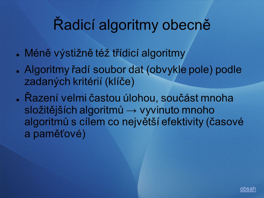 Řadicí algoritmy obecně Méně výstižně též třídicí algoritmy Algoritmy řadí soubor dat (obvykle pole) podle zadaných kritérií (klíče) Řazení velmi častou úlohou, součást mnoha složitějších algoritmů → vyvinuto mnoho algoritmů s cílem co největší efektivity (časové a paměťové) obsah